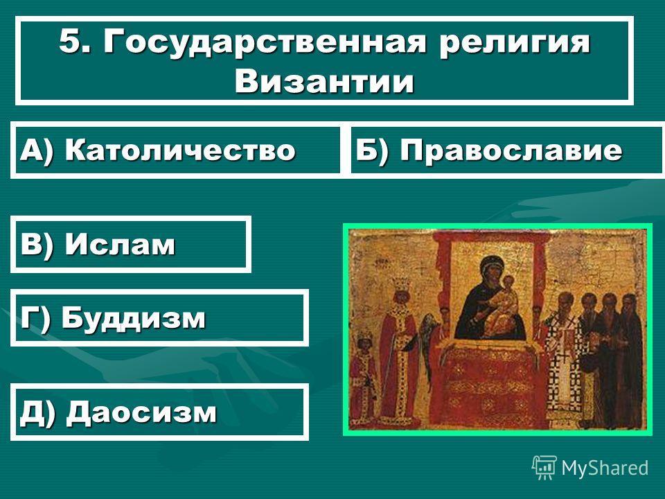 5. Государственная религия Византии А) Католичество Б) Православие В) Ислам Г) Буддизм Д) Даосизм