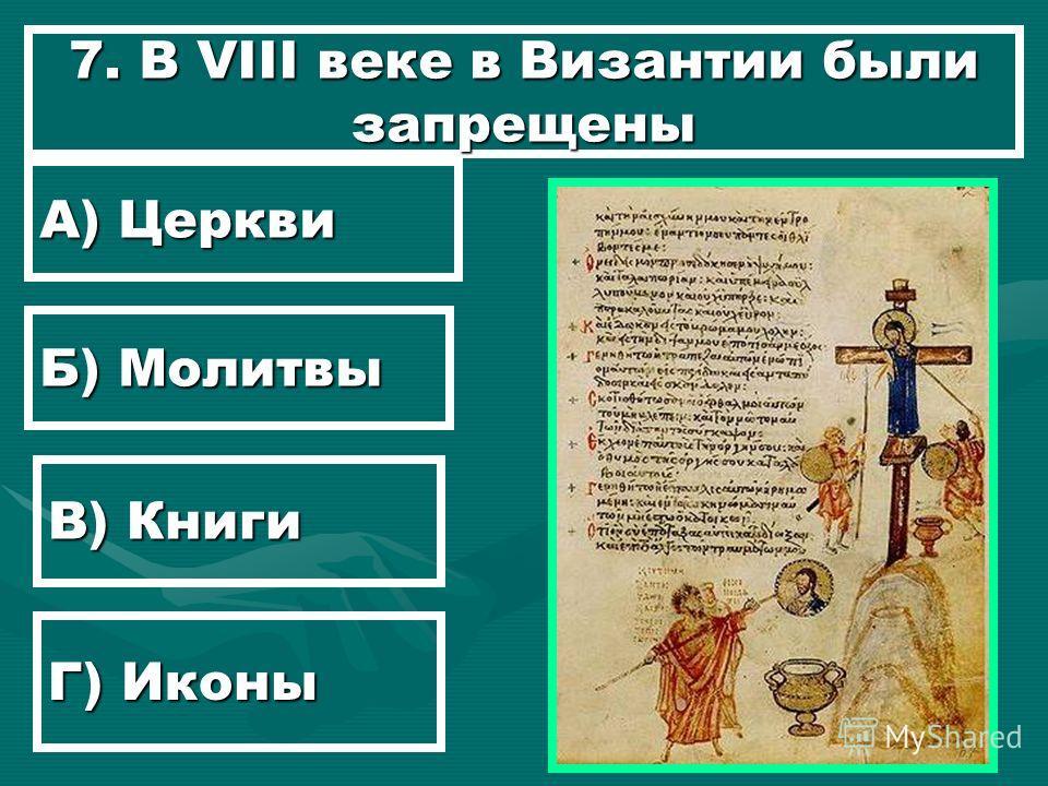 7. В VIII веке в Византии были запрещены А) Церкви Б) Молитвы В) Книги Г) Иконы