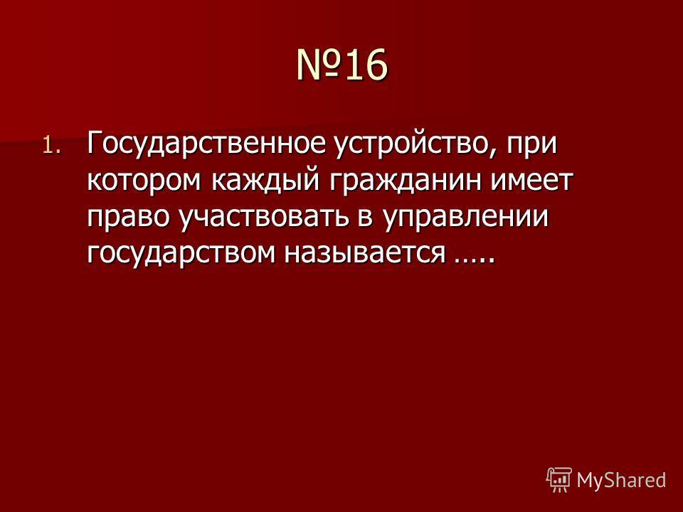16 1. Государственное устройство, при котором каждый гражданин имеет право участвовать в управлении государством называется …..