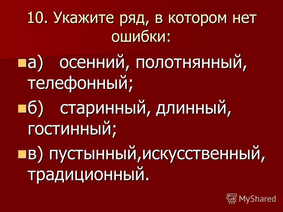 10. Укажите ряд, в котором нет ошибки: а) осенний, полотнянный, телефонный; а) осенний, полотнянный, телефонный; б) старинный, длинный, гостинный; б) старинный, длинный, гостинный; в) пустынный,искусственный, традиционный. в) пустынный,искусственный,