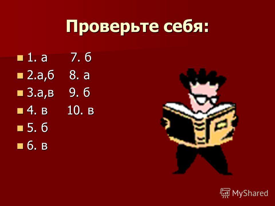 Проверьте себя: 1. а 7. б 1. а 7. б 2.а,б 8. а 2.а,б 8. а 3.а,в 9. б 3.а,в 9. б 4. в 10. в 4. в 10. в 5. б 5. б 6. в 6. в
