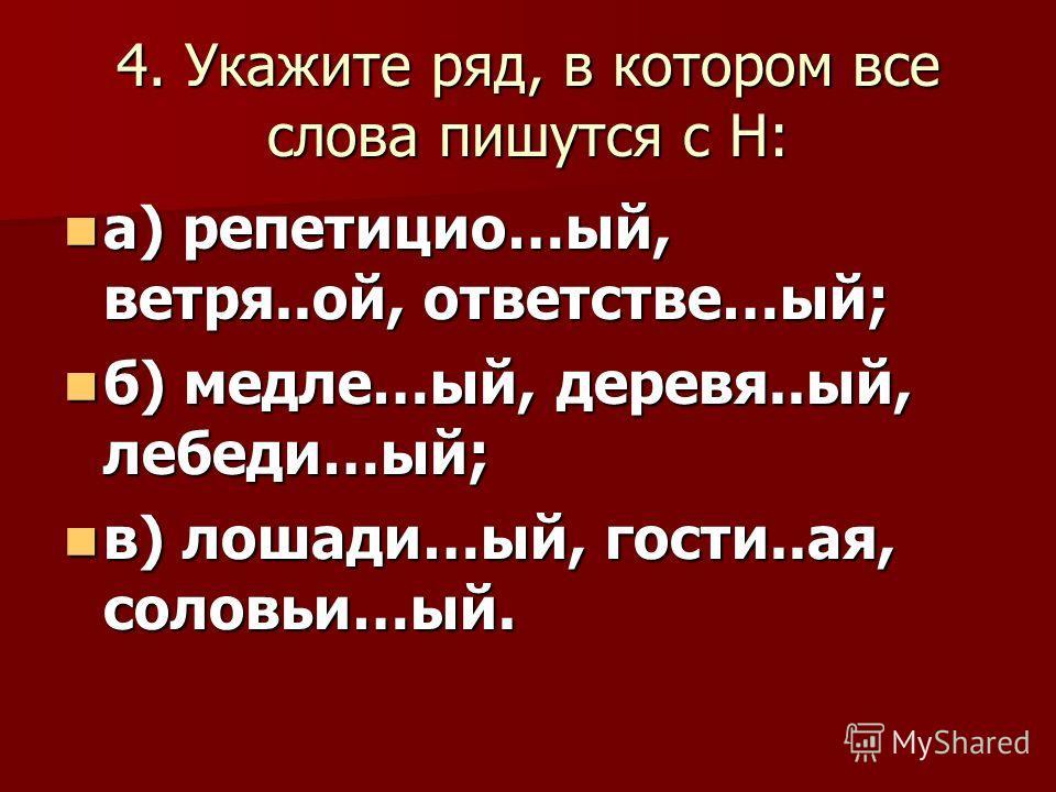 4. Укажите ряд, в котором все слова пишутся с Н: а) репетицио…ый, ветря..ой, ответстве…ый; а) репетицио…ый, ветря..ой, ответстве…ый; б) медле…ый, деревя..ый, лебеди…ый; б) медле…ый, деревя..ый, лебеди…ый; в) лошади…ый, гости..ая, соловьи…ый. в) лошад