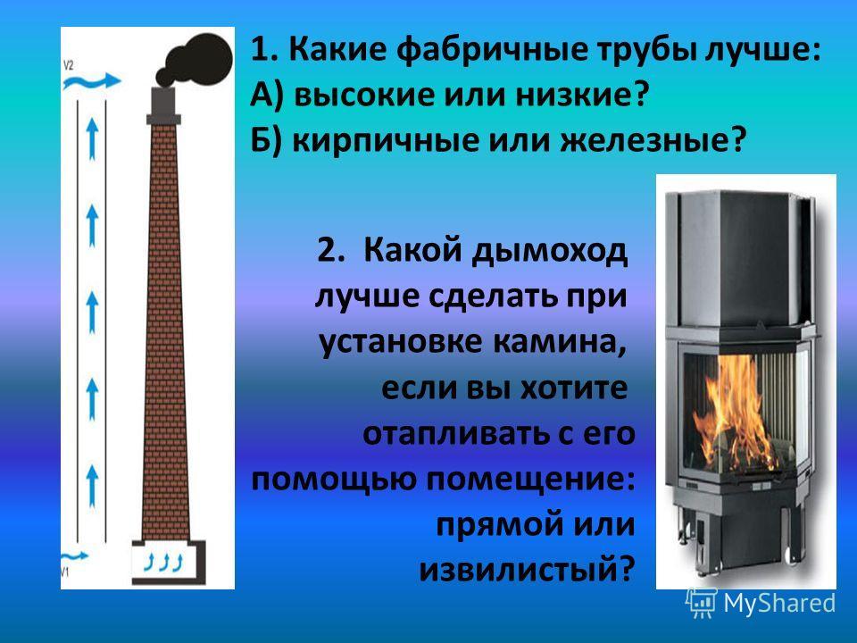 1. Какие фабричные трубы лучше: А) высокие или низкие? Б) кирпичные или железные? 2. Какой дымоход лучше сделать при установке камина, если вы хотите отапливать с его помощью помещение: прямой или извилистый?