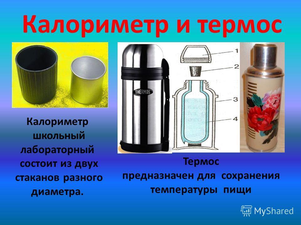 Калориметр и термос Калориметр школьный лабораторный состоит из двух стаканов разного диаметра. Термос предназначен для сохранения температуры пищи