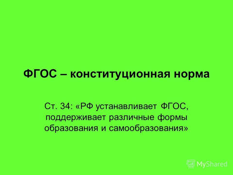 ФГОС – конституционная норма Ст. 34: «РФ устанавливает ФГОС, поддерживает различные формы образования и самообразования»