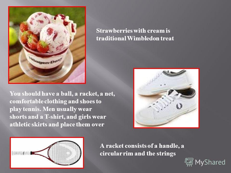 Strawberries with cream is traditional Wimbledon treat You should have a ball, a racket, a net, comfortable clothing and shoes to play tennis. Men usually wear shorts and a T-shirt, and girls wear athletic skirts and place them over A racket consists