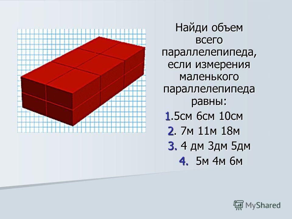 Найди объем всего параллелепипеда, если измерения маленького параллелепипеда равны: 1.5см 6см 10см 1.5см 6см 10см 2. 7м 11м 18м 2. 7м 11м 18м 3. 4 дм 3дм 5дм 4. 5м 4м 6м 4. 5м 4м 6м