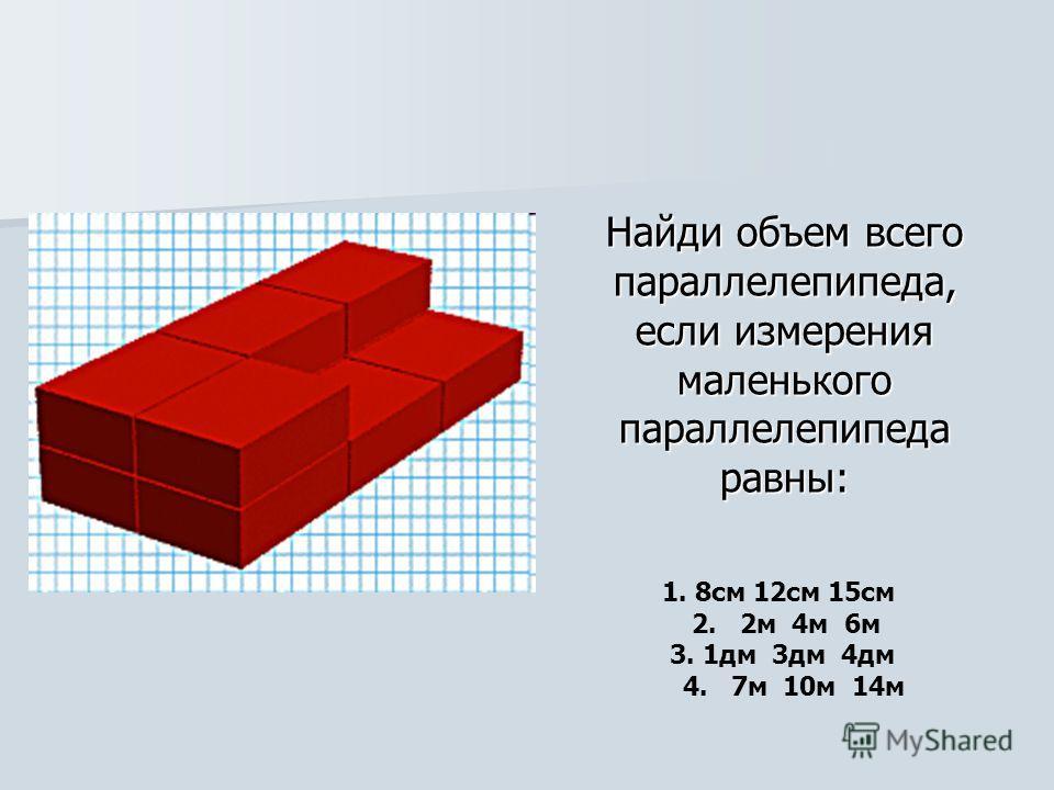 Найди объем всего параллелепипеда, если измерения маленького параллелепипеда равны: 1. 8см 12см 15см 2. 2м 4м 6м 3. 1дм 3дм 4дм 4. 7м 10м 14м