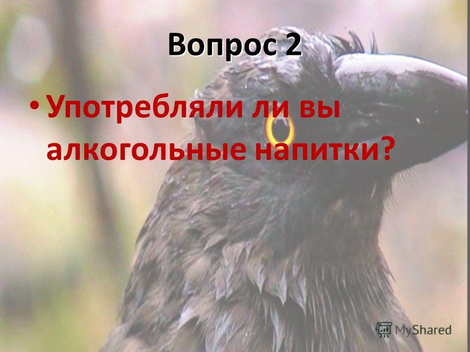 Вопрос 2 Употребляли ли вы алкогольные напитки?