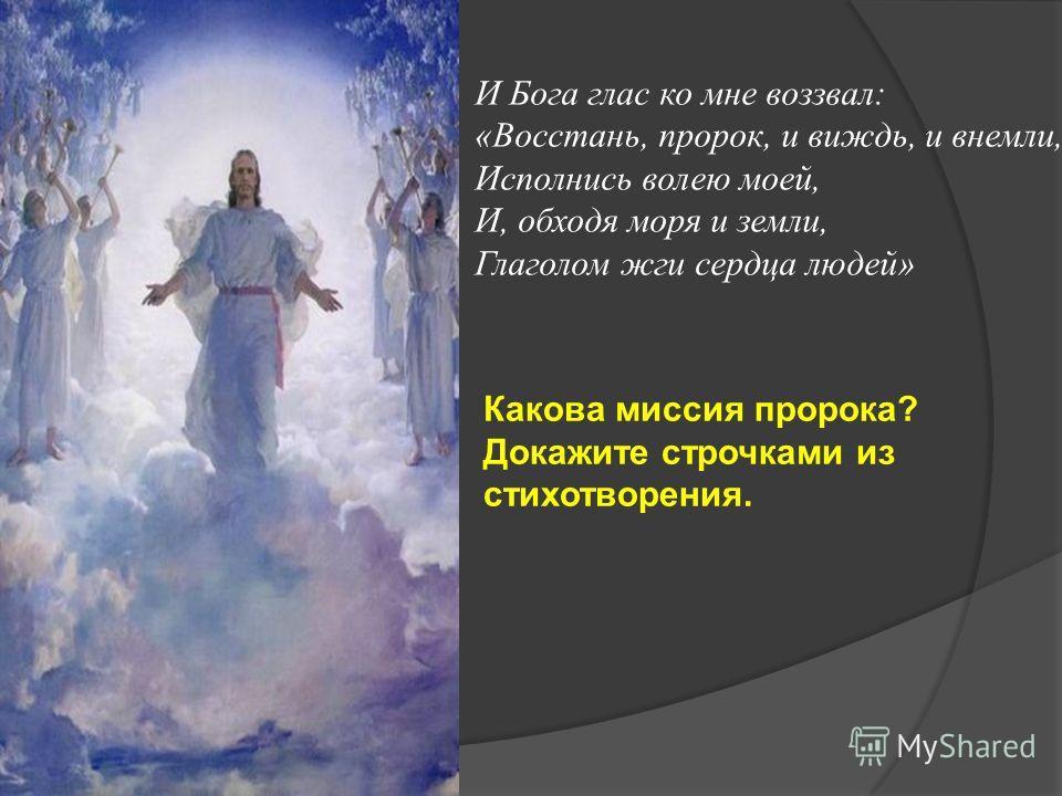 И Бога глас ко мне воззвал: «Восстань, пророк, и виждь, и внемли, Исполнись волею моей, И, обходя моря и земли, Глаголом жги сердца людей» Какова миссия пророка? Докажите строчками из стихотворения.