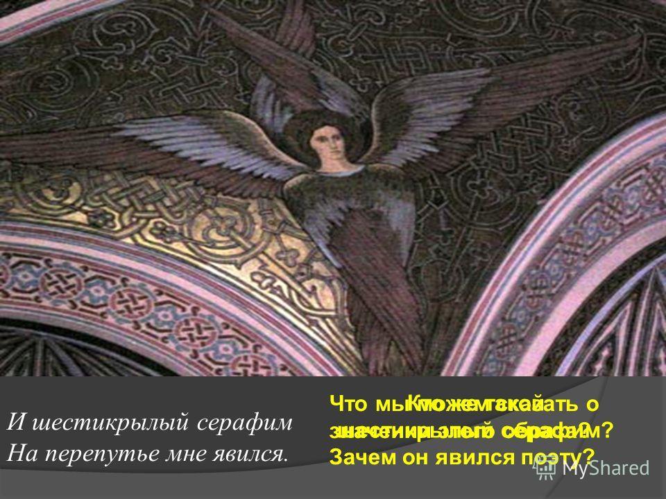 И шестикрылый серафим На перепутье мне явился. Кто же такой шестикрылый серафим? Что мы можем сказать о значении этого образа? Зачем он явился поэту?