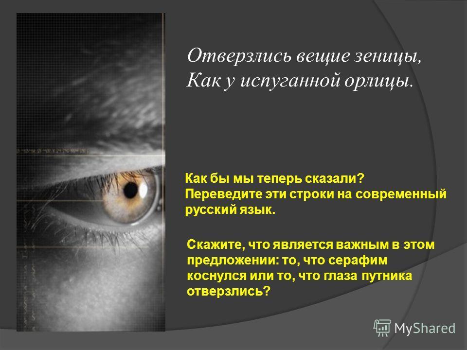 Отверзлись вещие зеницы, Как у испуганной орлицы. Как бы мы теперь сказали? Переведите эти строки на современный русский язык. Скажите, что является важным в этом предложении: то, что серафим коснулся или то, что глаза путника отверзлись?