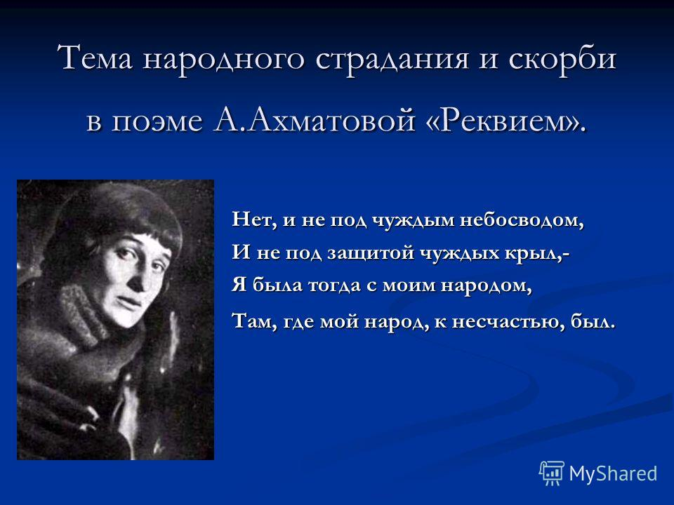 Тема народного страдания и скорби в поэме А.Ахматовой «Реквием». Нет, и не под чуждым небосводом, И не под защитой чуждых крыл,- Я была тогда с моим народом, Там, где мой народ, к несчастью, был.