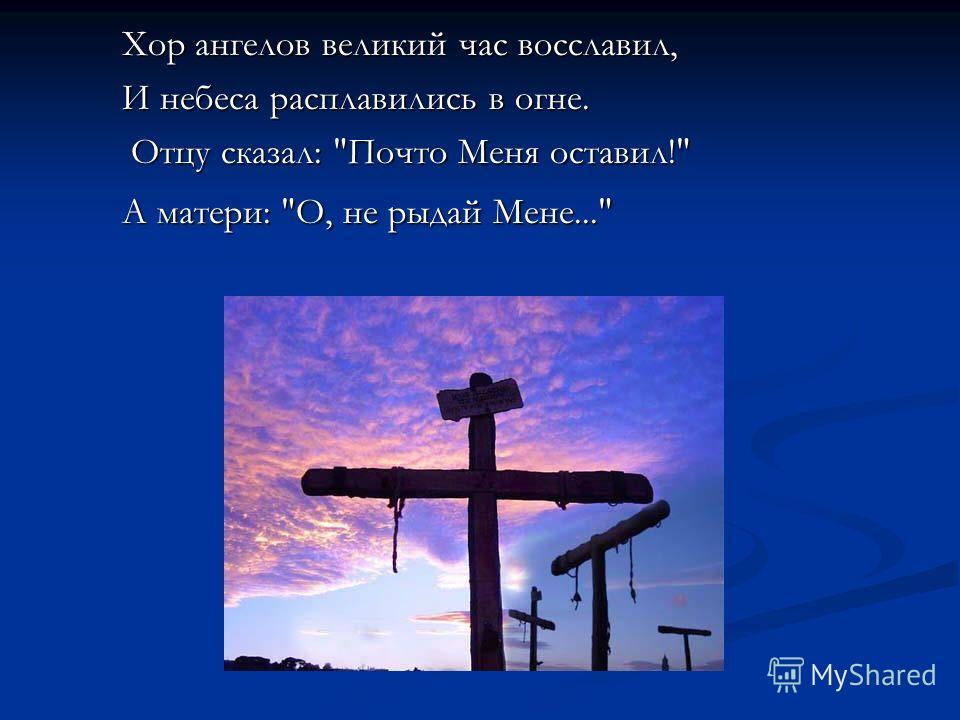 Хор ангелов великий час восславил, И небеса расплавились в огне. Отцу сказал: Почто Меня оставил! Отцу сказал: Почто Меня оставил! А матери: О, не рыдай Мене...