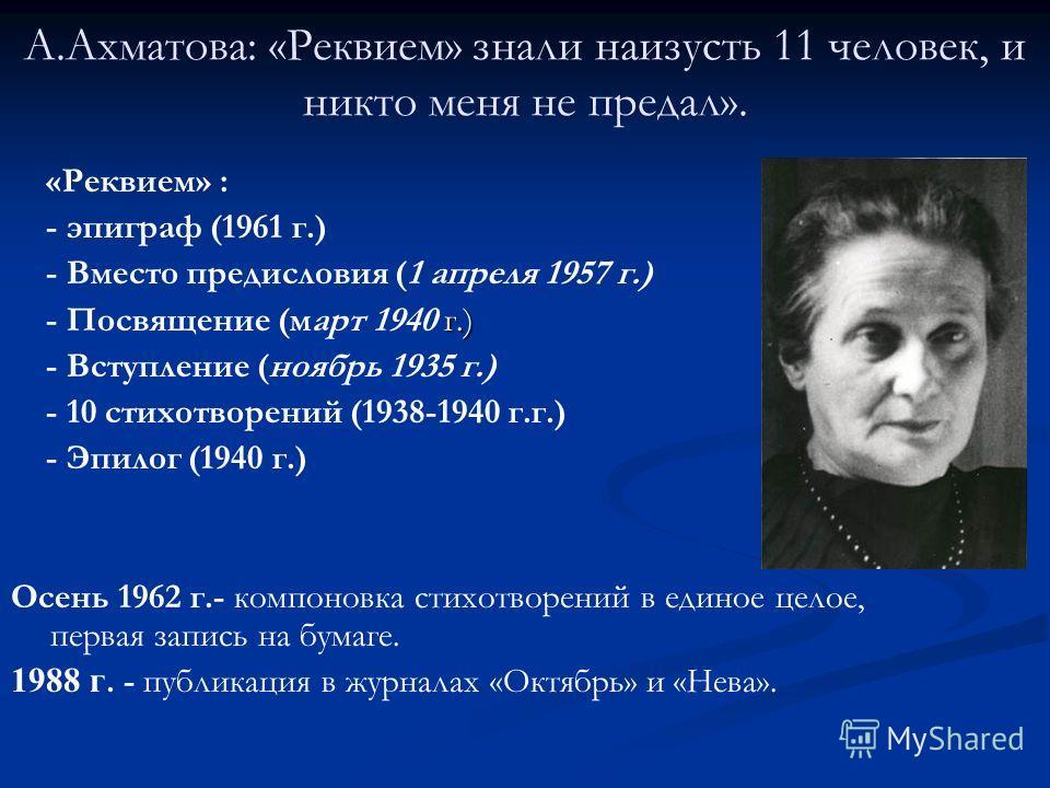 А.Ахматова: «Реквием» знали наизусть 11 человек, и никто меня не предал». «Реквием» : - эпиграф (1961 г.) - Вместо предисловия (1 апреля 1957 г.) г.) - Посвящение (март 1940 г.) - Вступление (ноябрь 1935 г.) - 10 стихотворений (1938-1940 г.г.) - Эпил