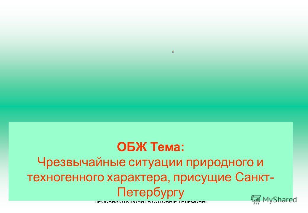 ЗАНЯТИЕ НАЧАТО! ПРОСЬБА ОТКЛЮЧИТЬ СОТОВЫЕ ТЕЛЕФОНЫ ОБЖ Тема: Чрезвычайные ситуации природного и техногенного характера, присущие Санкт- Петербургу
