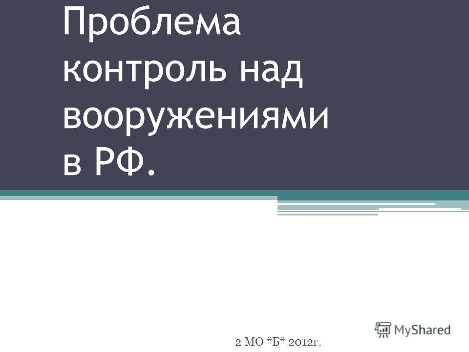 Проблема контроль над вооружениями в РФ. 2 МО *Б* 2012г.