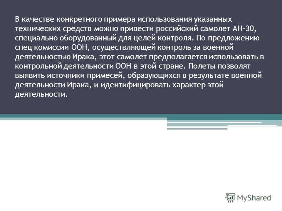В качестве конкретного примера использования указанных технических средств можно привести российский самолет АН-30, специально оборудованный для целей контроля. По предложению спец комиссии ООН, осуществляющей контроль за военной деятельностью Ирака,