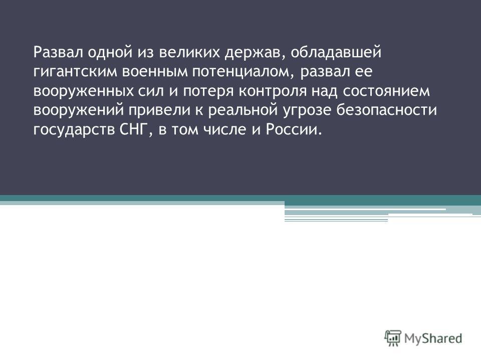 Развал одной из великих держав, обладавшей гигантским военным потенциалом, развал ее вооруженных сил и потеря контроля над состоянием вооружений привели к реальной угрозе безопасности государств СНГ, в том числе и России.
