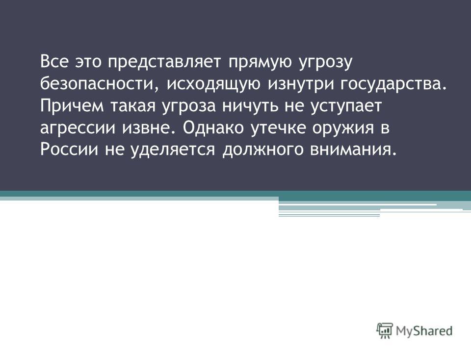Все это представляет прямую угрозу безопасности, исходящую изнутри государства. Причем такая угроза ничуть не уступает агрессии извне. Однако утечке оружия в России не уделяется должного внимания.