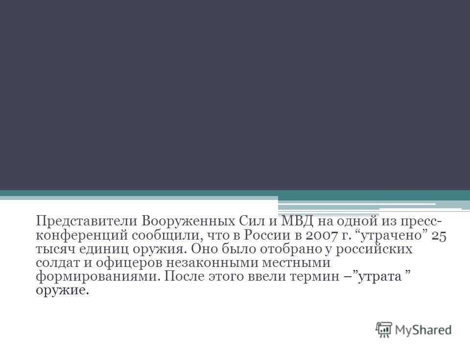 Представители Вооруженных Сил и МВД на одной из пресс- конференций сообщили, что в России в 2007 г. утрачено 25 тысяч единиц оружия. Оно было отобрано у российских солдат и офицеров незаконными местными формированиями. После этого ввели термин –утрат