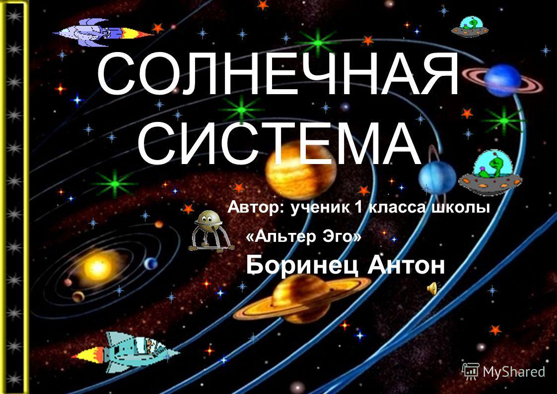 СОЛНЕЧНАЯ СИСТЕМА Автор: ученик 1 класса школы «Альтер Эго» Боринец Антон