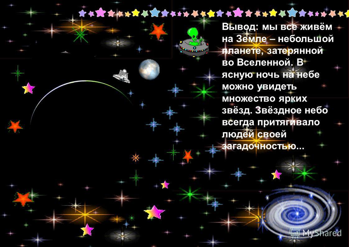 Вывод: мы все живём на Земле – небольшой планете, затерянной во Вселенной. В ясную ночь на небе можно увидеть множество ярких звёзд. Звёздное небо всегда притягивало людей своей загадочностью...