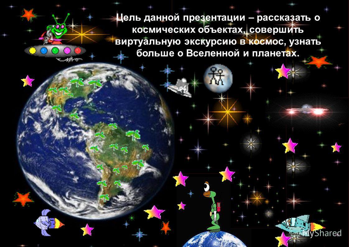Цель данной презентации – рассказать о космических объектах, совершить виртуальную экскурсию в космос, узнать больше о Вселенной и планетах.