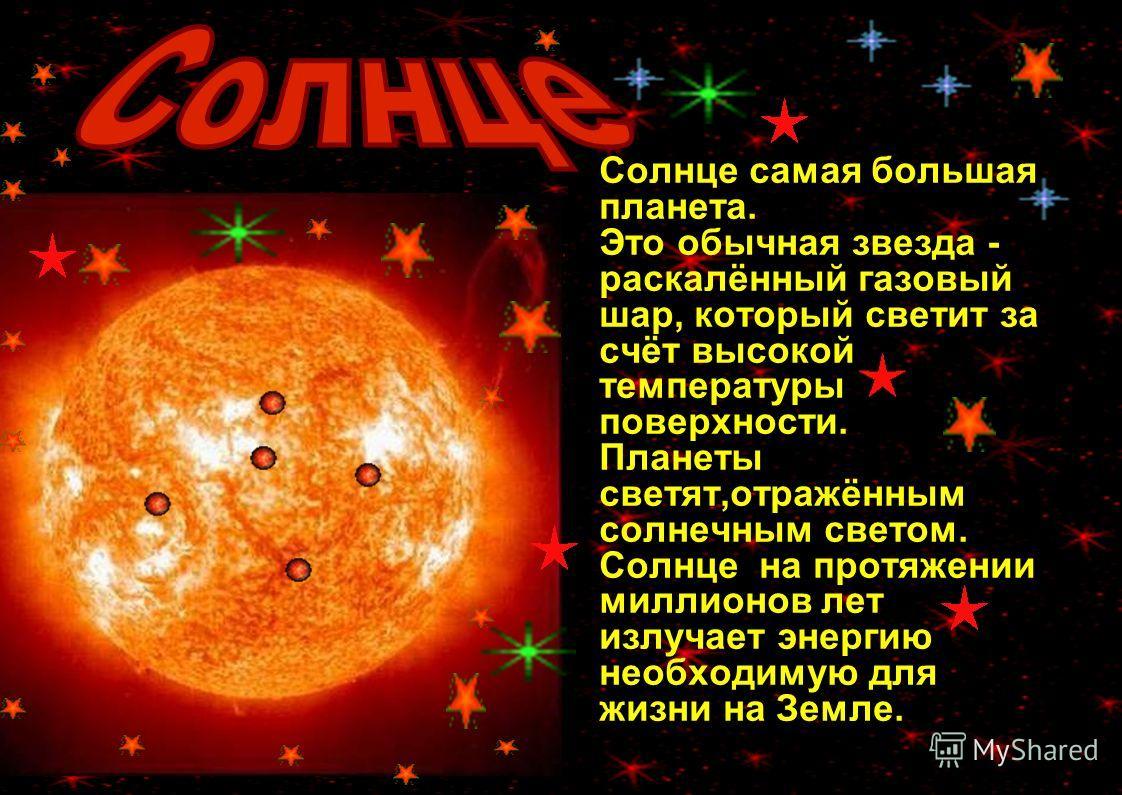 Вот так выглядит наша Солнечная система Солнце самая большая планета. Это обычная звезда - раскалённый газовый шар, который светит за счёт высокой температуры поверхности. Планеты светят,отражённым солнечным светом. Солнце на протяжении миллионов лет