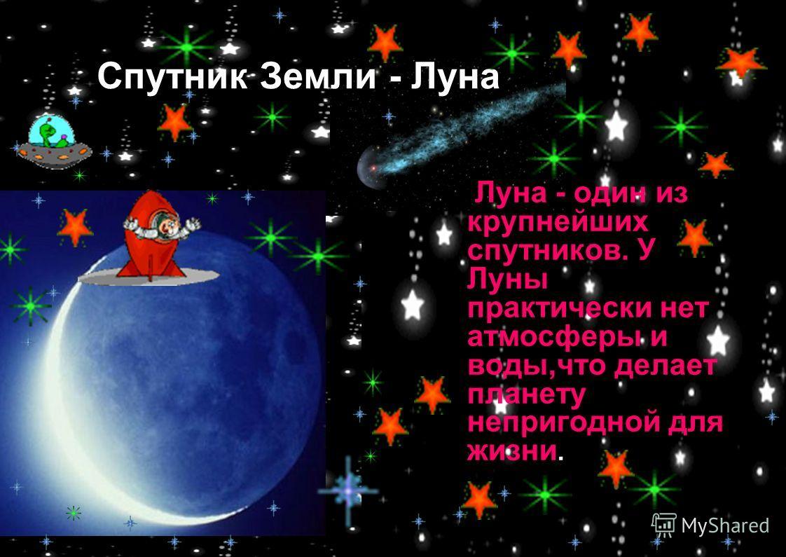 Луна - один из крупнейших спутников. У Луны практически нет атмосферы и воды,что делает планету непригодной для жизни. Спутник Земли - Луна