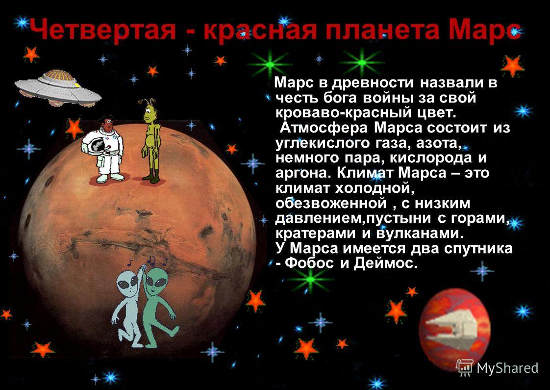 Четвертая - красная планета Марс Марс в древности назвали в честь бога войны за свой кроваво-красный цвет. Атмосфера Марса состоит из углекислого газа, азота, немного пара, кислорода и аргона. Климат Марса – это климат холодной, обезвоженной, с низки