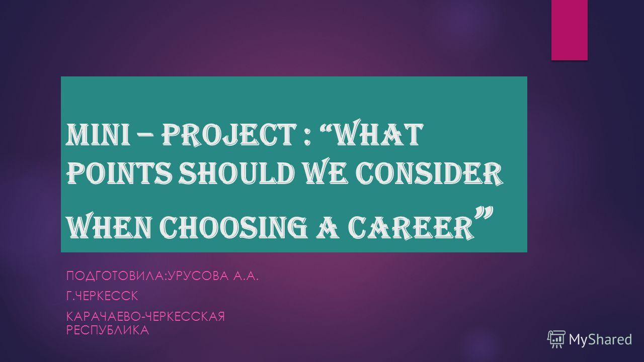 Mini – project : What points should we consider when choosing a career ПОДГОТОВИЛА:УРУСОВА А.А. Г.ЧЕРКЕССК КАРАЧАЕВО-ЧЕРКЕССКАЯ РЕСПУБЛИКА