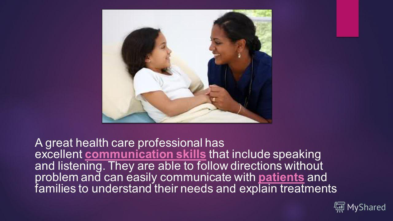 A great health care professional has excellent communication skills that include speaking and listening. They are able to follow directions without problem and can easily communicate with patients and families to understand their needs and explain tr