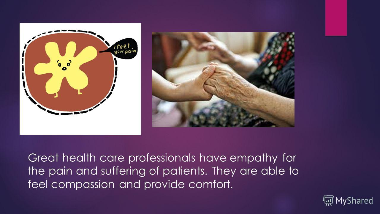 Great health care professionals have empathy for the pain and suffering of patients. They are able to feel compassion and provide comfort.