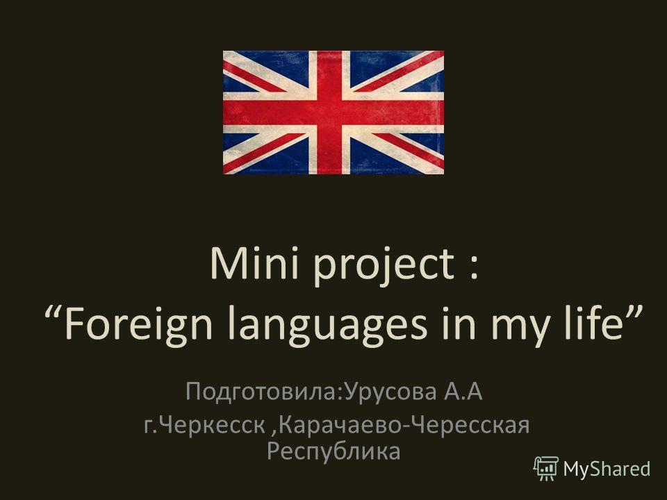 Mini project : Foreign languages in my life Подготовила:Урусова А.А г.Черкесск,Карачаево-Чересская Республика