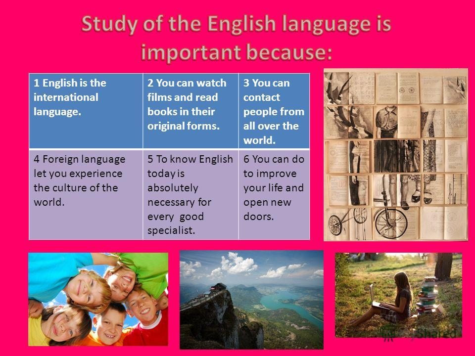 1 English is the international language. 2 You can watch films and read books in their original forms. 3 You can contact people from all over the world. 4 Foreign language let you experience the culture of the world. 5 To know English today is absolu