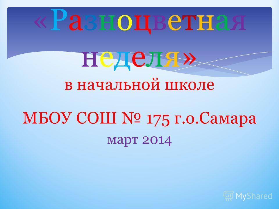 «Разноцветная неделя» в начальной школе МБОУ СОШ 175 г.о.Самара март 2014