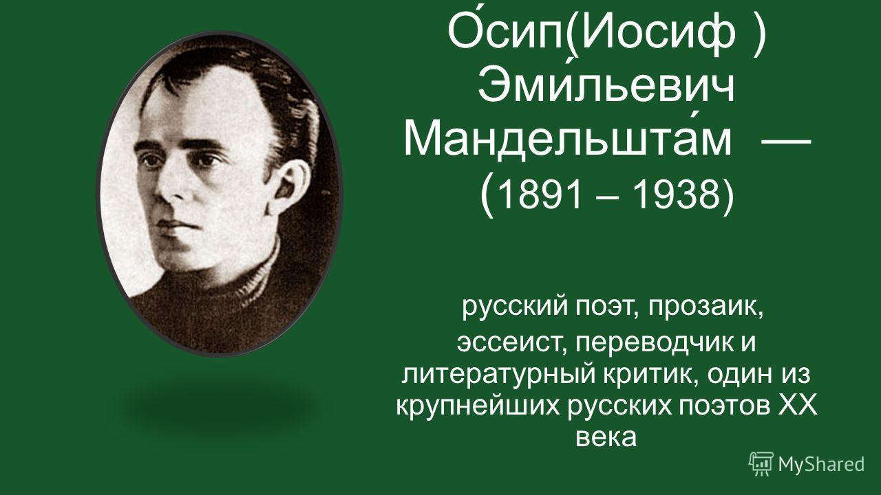 О́сип(Иосиф ) Эми́льевич Мандельшта́м ( 1891 – 1938) русский поэт, прозаик, эссеист, переводчик и литературный критик, один из крупнейших русских поэтов XX века