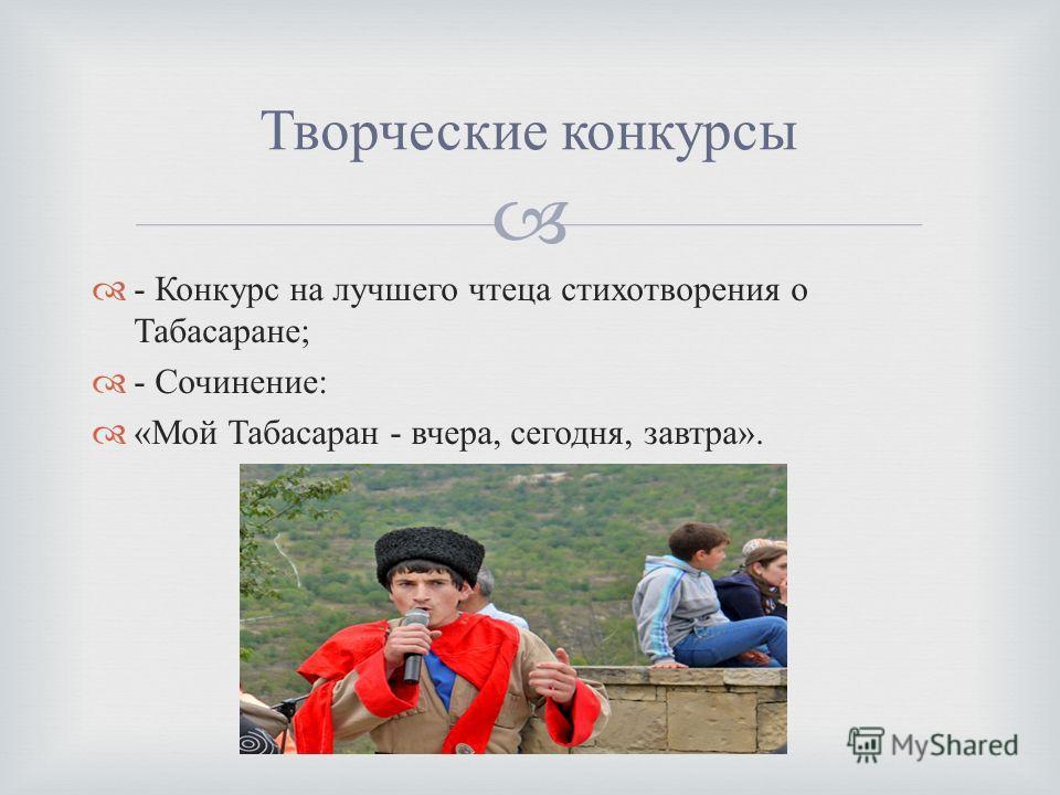 - Конкурс на лучшего чтеца стихотворения о Табасаране ; - Сочинение : « Мой Табасаран - вчера, сегодня, завтра ». Творческие конкурсы