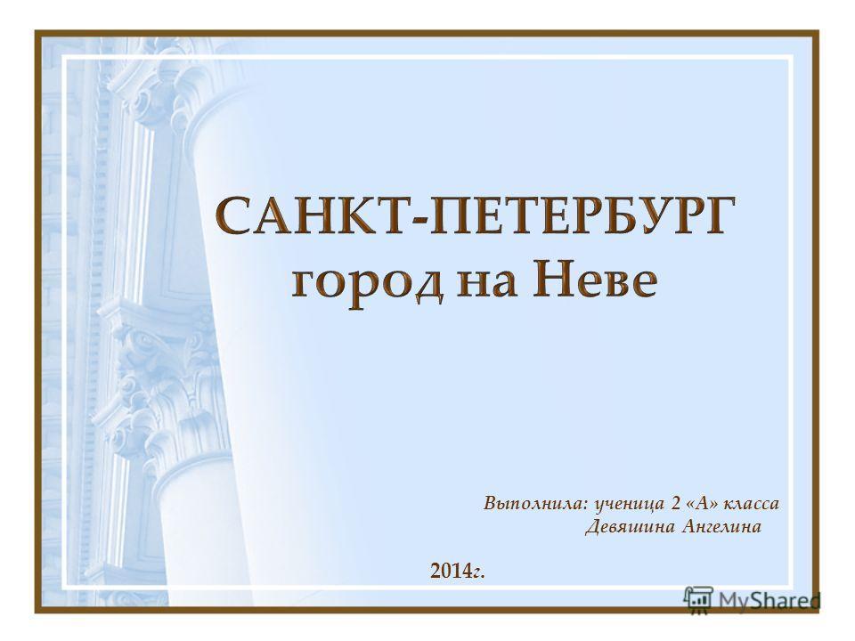 Выполнила: ученица 2 «А» класса Девяшина Ангелина 2014г.