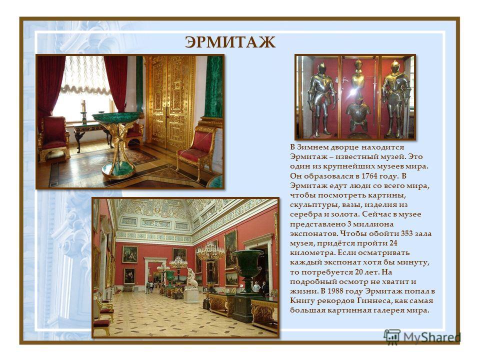 В Зимнем дворце находится Эрмитаж – известный музей. Это один из крупнейших музеев мира. Он образовался в 1764 году. В Эрмитаж едут люди со всего мира, чтобы посмотреть картины, скульптуры, вазы, изделия из серебра и золота. Сейчас в музее представле