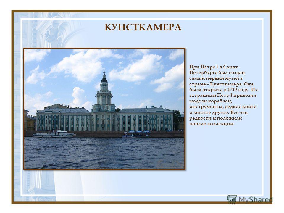 При Петре I в Санкт- Петербурге был создан самый первый музей в стране – Кунсткамера. Она была открыта в 1719 году. Из- за границы Петр I привозил модели кораблей, инструменты, редкие книги и многое другое. Все эти редкости и положили начало коллекци