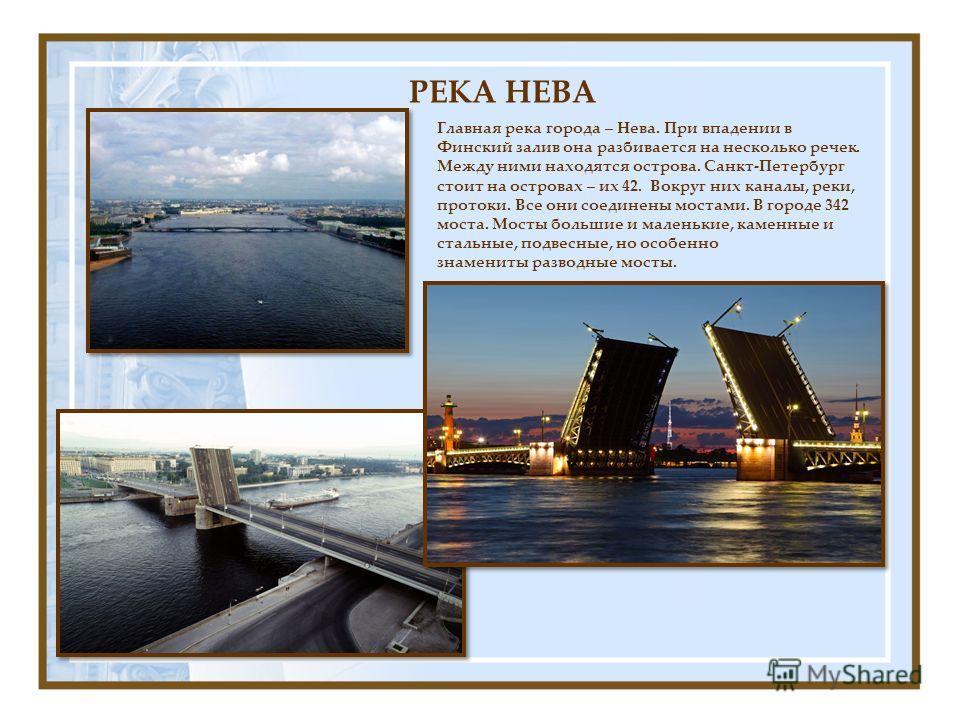 Главная река города – Нева. При впадении в Финский залив она разбивается на несколько речек. Между ними находятся острова. Санкт-Петербург стоит на островах – их 42. Вокруг них каналы, реки, протоки. Все они соединены мостами. В городе 342 моста. Мос
