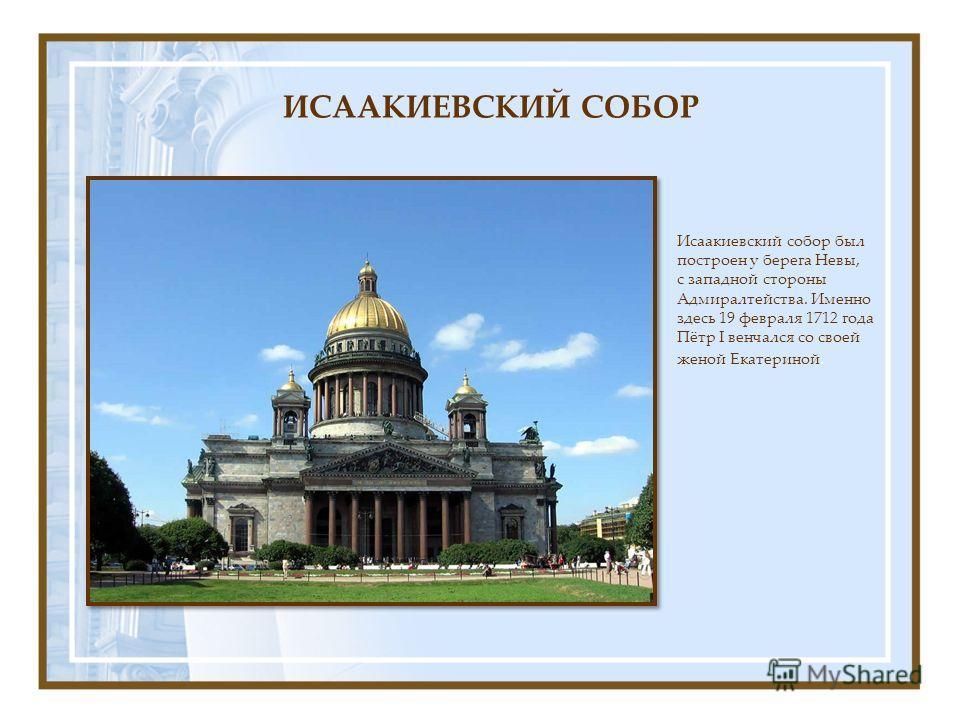 Исаакиевский собор был построен у берега Невы, с западной стороны Адмиралтейства. Именно здесь 19 февраля 1712 года Пётр I венчался со своей женой Екатериной. ИСААКИЕВСКИЙ СОБОР
