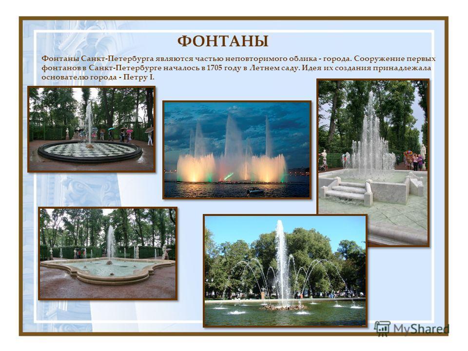 Фонтаны Санкт-Петербурга являются частью неповторимого облика - города. Сооружение первых фонтанов в Санкт-Петербурге началось в 1705 году в Летнем саду. Идея их создания принадлежала основателю города - Петру I. ФОНТАНЫ