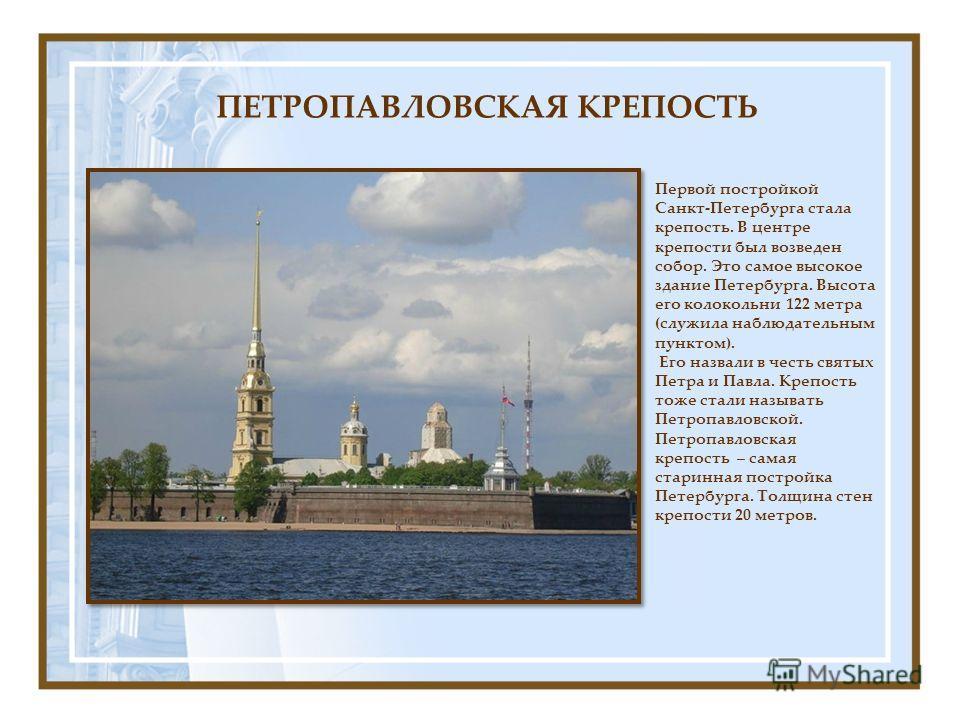 Первой постройкой Санкт-Петербурга стала крепость. В центре крепости был возведен собор. Это самое высокое здание Петербурга. Высота его колокольни 122 метра (служила наблюдательным пунктом). Его назвали в честь святых Петра и Павла. Крепость тоже ст