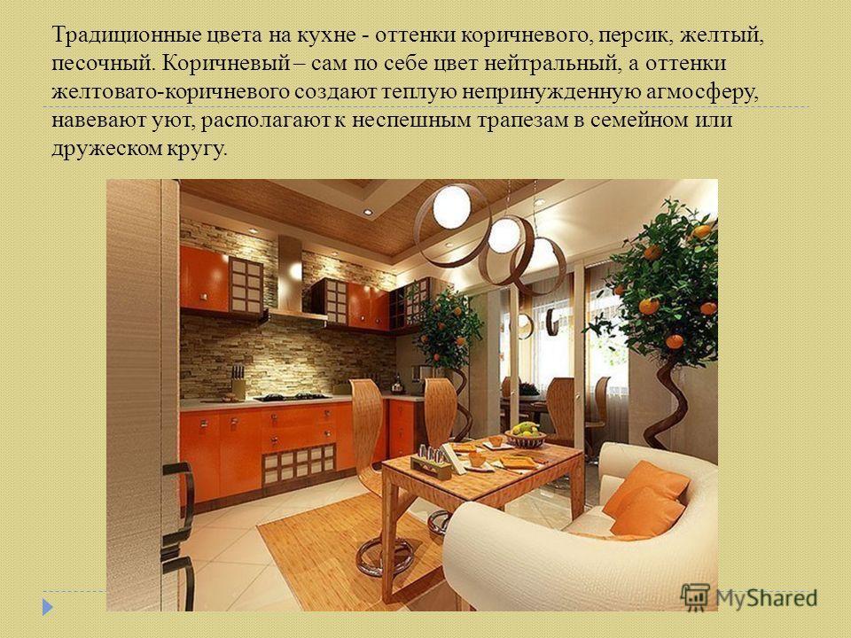 Традиционные цвета на кухне - оттенки коричневого, персик, желтый, песочный. Коричневый – сам по себе цвет нейтральный, а оттенки желтовато-коричневого создают теплую непринужденную агмосферу, навевают уют, располагают к неспешным трапезам в семейном
