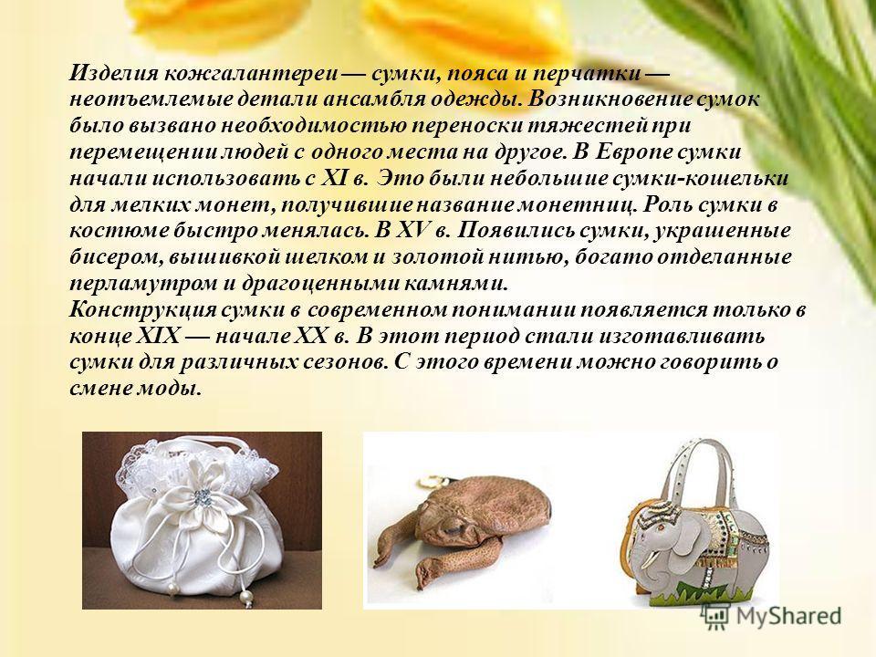 Изделия кожгалантереи сумки, пояса и перчатки неотъемлемые детали ансамбля одежды. Возникновение сумок было вызвано необходимостью переноски тяжестей при перемещении людей с одного места на другое. В Европе сумки начали использовать с XI в. Это были