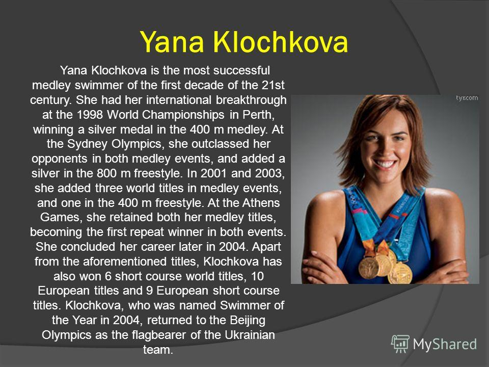 Yana Klochkova Yana Klochkova is the most successful medley swimmer of the first decade of the 21st century. She had her international breakthrough at the 1998 World Championships in Perth, winning a silver medal in the 400 m medley. At the Sydney Ol
