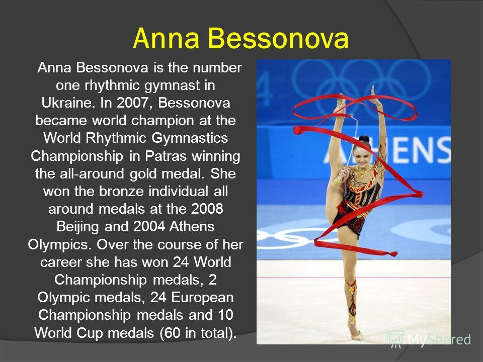 Anna Bessonova Anna Bessonova is the number one rhythmic gymnast in Ukraine. In 2007, Bessonova became world champion at the World Rhythmic Gymnastics Championship in Patras winning the all-around gold medal. She won the bronze individual all around